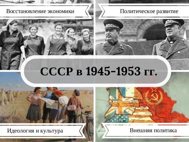 СССР в 1945-1953 гг. Идеология и культура Восстановление экономики Политическое развитие Внешняя политика