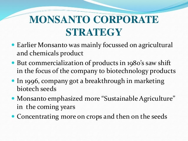 monsanto s marketing strategy In october 2006 monsanto's ceo, jerry steiner, prepared a recommendation to provide to the executives and the ceo, hugh grant for the firm's research and commercial strategy for brazil with an initial introduction in 1997, monsanto's soybeans were continually grown extensively in brazil with many bumps on the road.