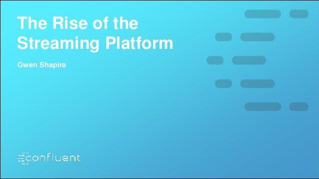 The Rise of the Streaming Platform Gwen Shapira