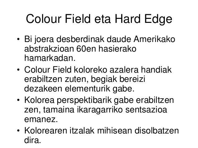 Colour Field eta Hard Edge • Bi joera desberdinak daude Amerikako abstrakzioan 60en hasierako hamarkadan. • Colour Field k...