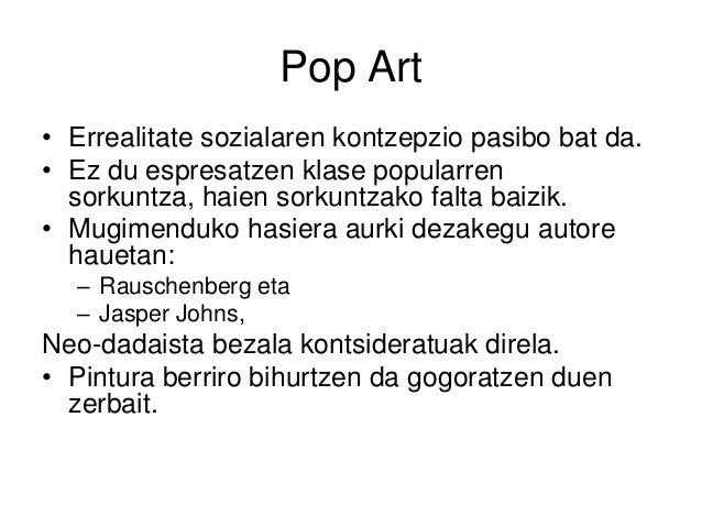 Pop Art • Errealitate sozialaren kontzepzio pasibo bat da. • Ez du espresatzen klase popularren sorkuntza, haien sorkuntza...