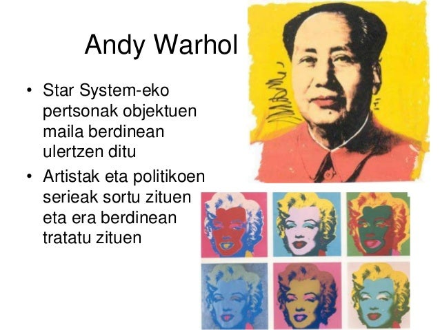 Andy Warhol • Star System-eko pertsonak objektuen maila berdinean ulertzen ditu • Artistak eta politikoen serieak sortu zi...