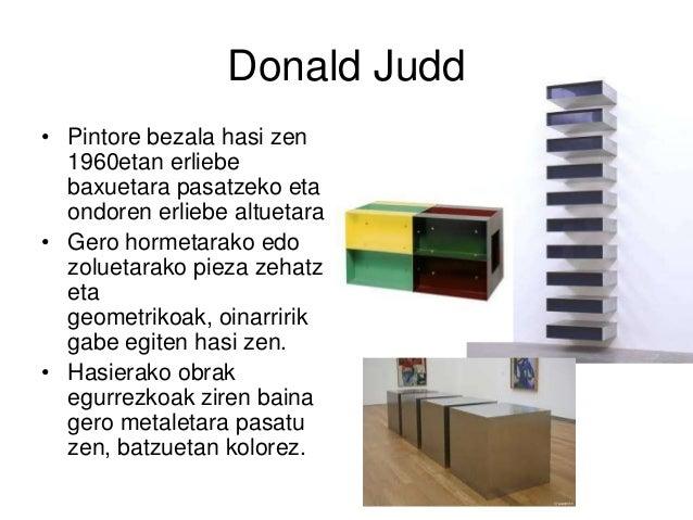 Donald Judd • Pintore bezala hasi zen 1960etan erliebe baxuetara pasatzeko eta ondoren erliebe altuetara • Gero hormetarak...
