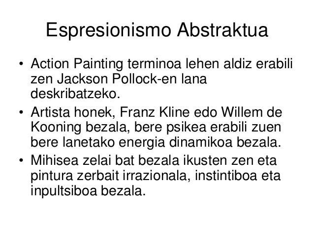 Espresionismo Abstraktua • Action Painting terminoa lehen aldiz erabili zen Jackson Pollock-en lana deskribatzeko. • Artis...