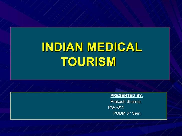 INDIAN MEDICAL TOURISM    PRESENTED BY:   Prakash Sharma  PG-I-011  PGDM 3 rd  Sem.