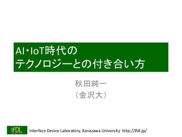Interface Device Laboratory, Kanazawa University http://ifdl.jp/ AI・IoT時代の テクノロジーとの付き合い方 秋田純一 (金沢大)