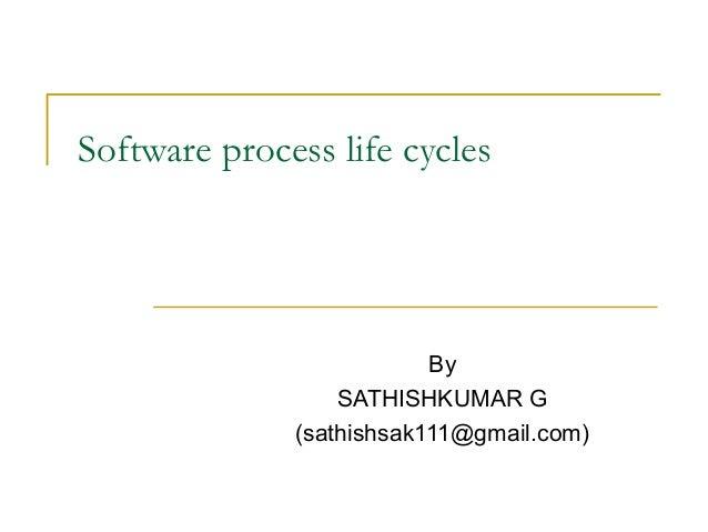 Software process life cycles By SATHISHKUMAR G (sathishsak111@gmail.com)