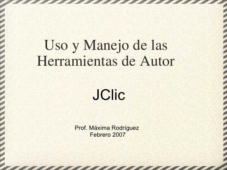 Uso y Manejo de las Herramientas de Autor JClic  Prof. Máxima Rodríguez Febrero 2007