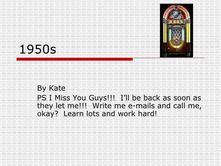 1950s By Kate PS I Miss You Guys!!!  I'll be back as soon as they let me!!!  Write me e-mails and call me, okay?  Learn lo...