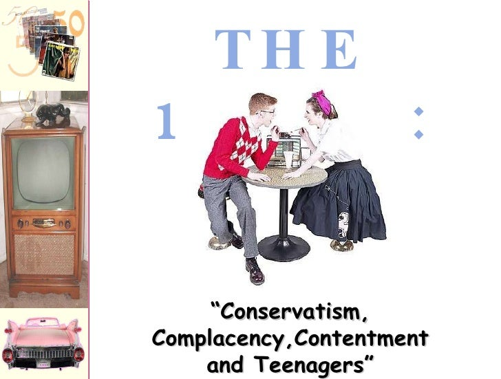 "THE 1950s: "" Conservatism, Complacency,Contentment and Teenagers"""