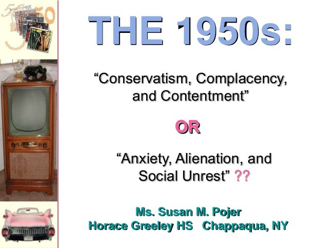 """Ms. Susan M. Pojer Horace Greeley HS Chappaqua, NY THE 1950s: """"Anxiety, Alienation, and Social Unrest"""" ?? """"Conservatism, C..."""