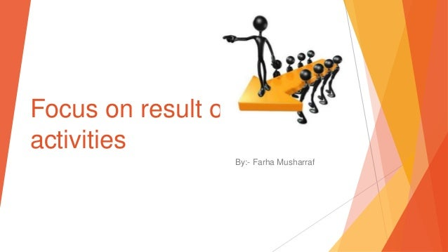 Focus on result oriented activities By:- Farha Musharraf
