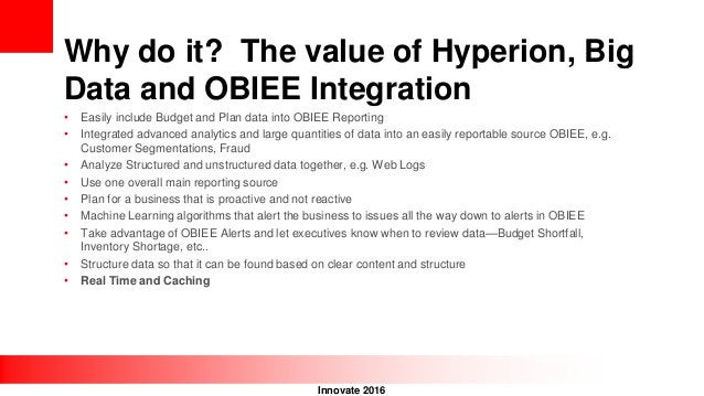 Innovate 2016 Why do it? The value of Hyperion, Big Data and OBIEE Integration • Easily include Budget and Plan data into ...