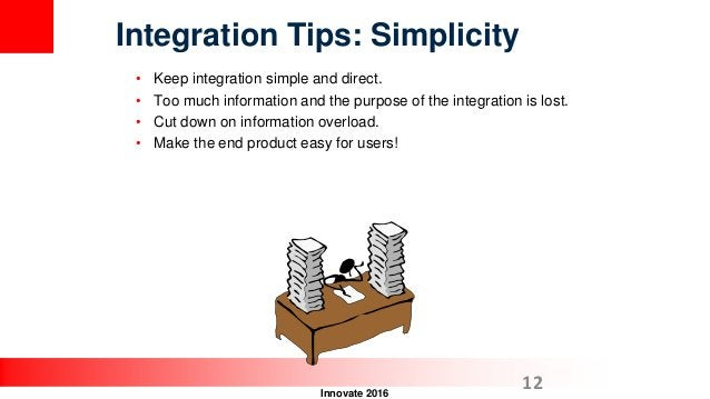 Innovate 2016 • Keep integration simple and direct. • Too much information and the purpose of the integration is lost. • C...