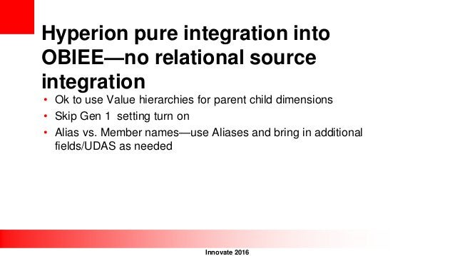 Innovate 2016 Hyperion pure integration into OBIEE—no relational source integration • Ok to use Value hierarchies for pare...