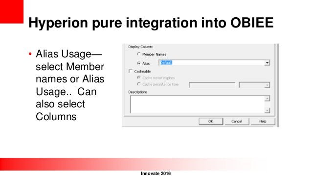 Innovate 2016 Hyperion pure integration into OBIEE • Alias Usage— select Member names or Alias Usage.. Can also select Col...