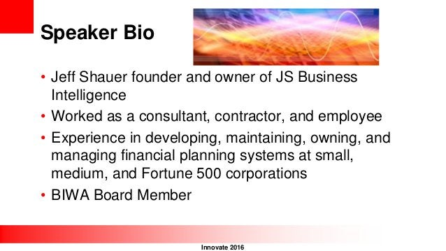 Innovate 2016 Speaker Bio • Jeff Shauer founder and owner of JS Business Intelligence • Worked as a consultant, contractor...