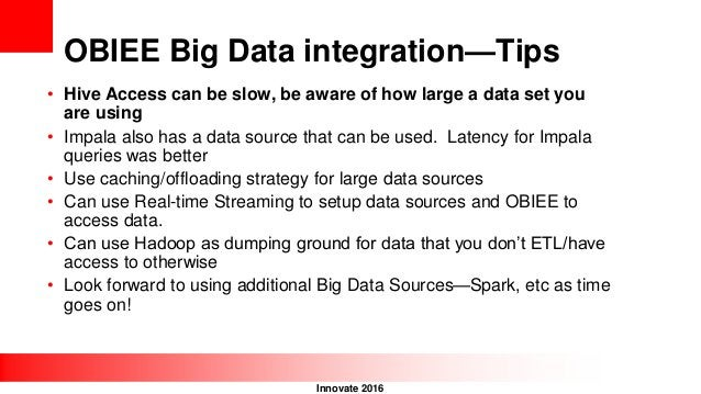 Innovate 2016 OBIEE Big Data integration—Tips • Hive Access can be slow, be aware of how large a data set you are using • ...