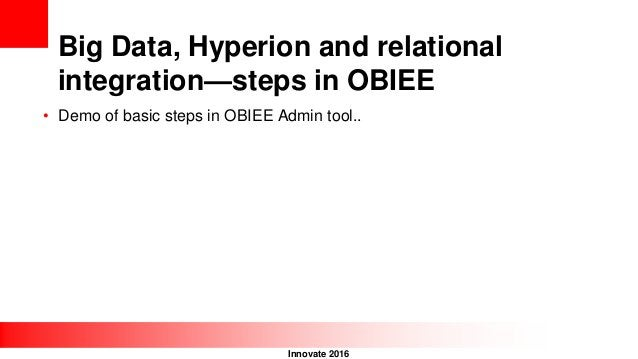 Innovate 2016 Big Data, Hyperion and relational integration—steps in OBIEE • Demo of basic steps in OBIEE Admin tool..