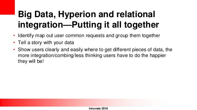 Innovate 2016 Big Data, Hyperion and relational integration—Putting it all together • Identify map out user common request...