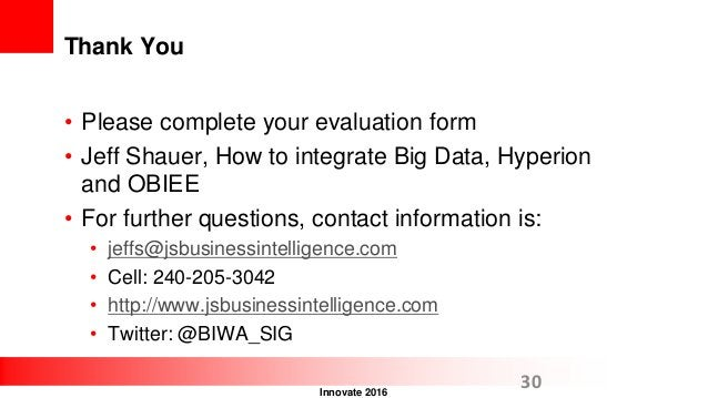 Innovate 2016 Thank You • Please complete your evaluation form • Jeff Shauer, How to integrate Big Data, Hyperion and OBIE...