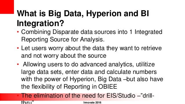 Innovate 2016 What is Big Data, Hyperion and BI Integration? • Combining Disparate data sources into 1 Integrated Reportin...