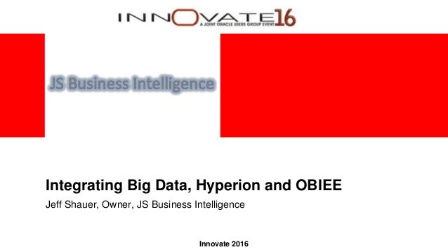 Innovate 2016 Integrating Big Data, Hyperion and OBIEE Jeff Shauer, Owner, JS Business Intelligence