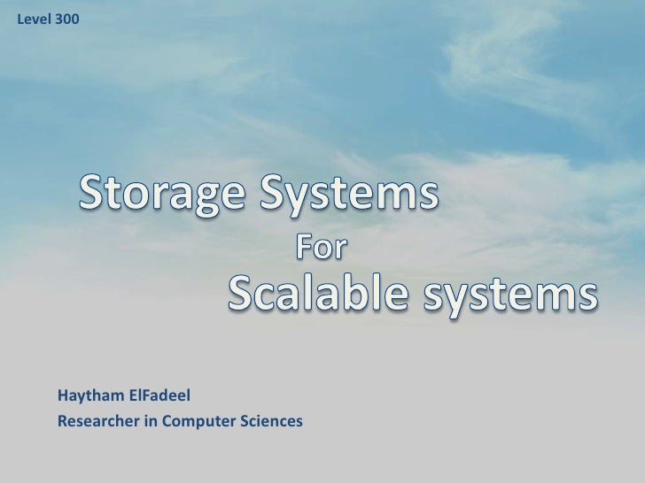 Level 300<br />Storage Systems<br />For<br />Scalable systems<br />HaythamElFadeel<br />Researcher in Computer Sciences<br />
