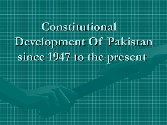 ConstitutionalConstitutional Development Of PakistanDevelopment Of Pakistan since 1947 to the presentsince 1947 to the pre...