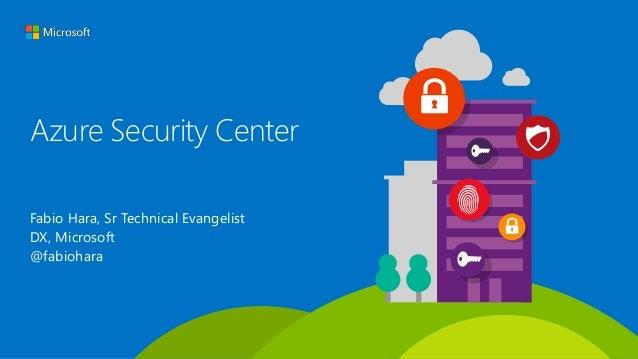 Azure Security Center Fabio Hara, Sr Technical Evangelist DX, Microsoft @fabiohara