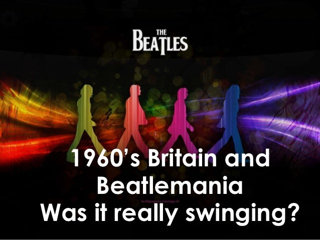 "1960""s Britain and    BeatlemaniaWas it really swinging?"