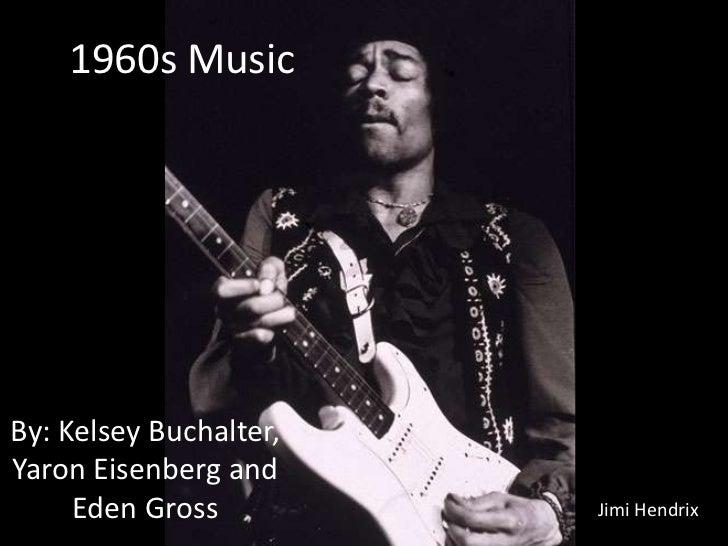 1960s Music<br />By: Kelsey Buchalter, Yaron Eisenberg and Eden Gross<br />Jimi Hendrix<br />
