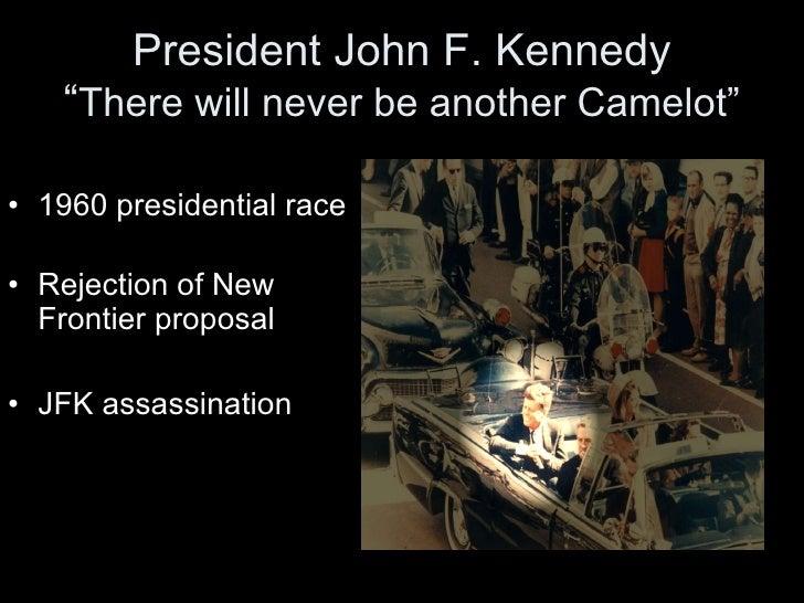 "President John F. Kennedy "" There will never be another Camelot"" <ul><li>1960 presidential race </li></ul><ul><li>Rejectio..."