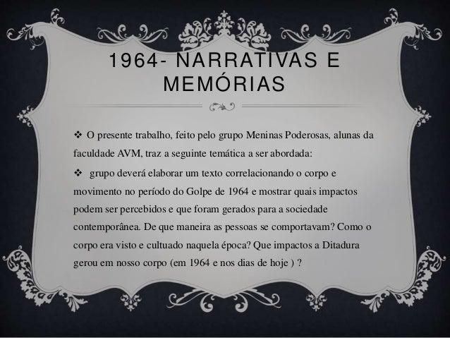 1964- NARRATIVAS E MEMÓRIAS  O presente trabalho, feito pelo grupo Meninas Poderosas, alunas da faculdade AVM, traz a seg...