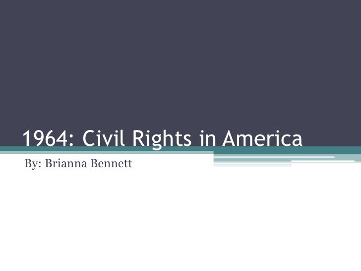 1964: Civil Rights in AmericaBy: Brianna Bennett