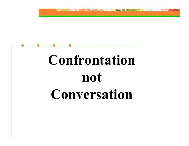 Confrontation     notConversation