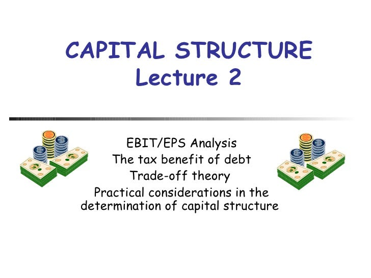 EBIT/EPS Analysis The tax benefit of debt Trade-off theory  Practical considerations in the determination of capital struc...