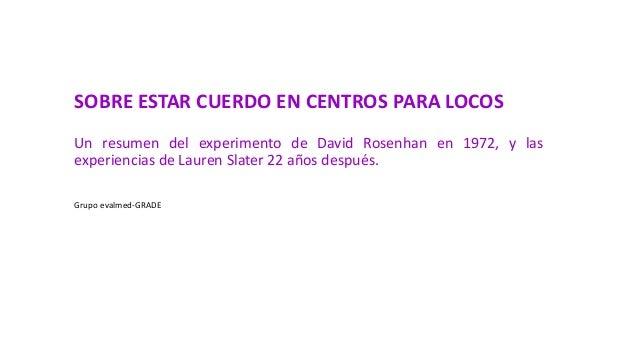 SOBRE ESTAR CUERDO EN CENTROS PARA LOCOS Un resumen del experimento de David Rosenhan en 1972, y las experiencias de Laure...