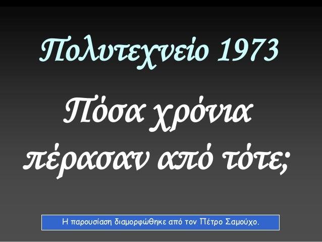 Πολυτεχνείο 1973 Πόσα χρόνια πέρασαν από τότε; Η παρουσίαση διαμορφώθηκε από τον Πέτρο Σαμούχο.