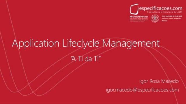 """Application Lifeclycle Management """"A TI da TI"""" igor.macedo@especificacoes.com Igor Rosa Macedo"""