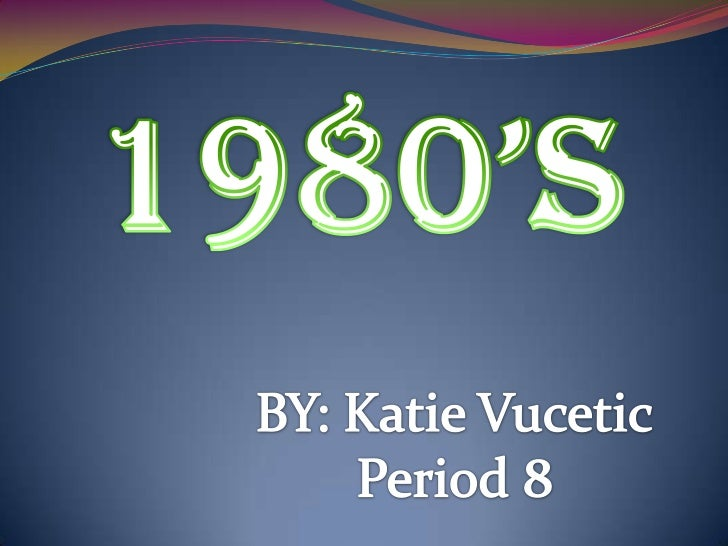 1980'S<br />BY: Katie Vucetic<br />Period 8<br />