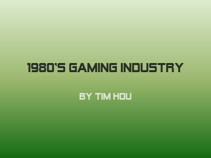 1980's Gaming Industry       By Tim Hou