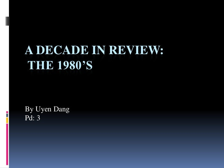 A Decade In Review: the 1980's<br />By Uyen Dang <br />Pd: 3<br />