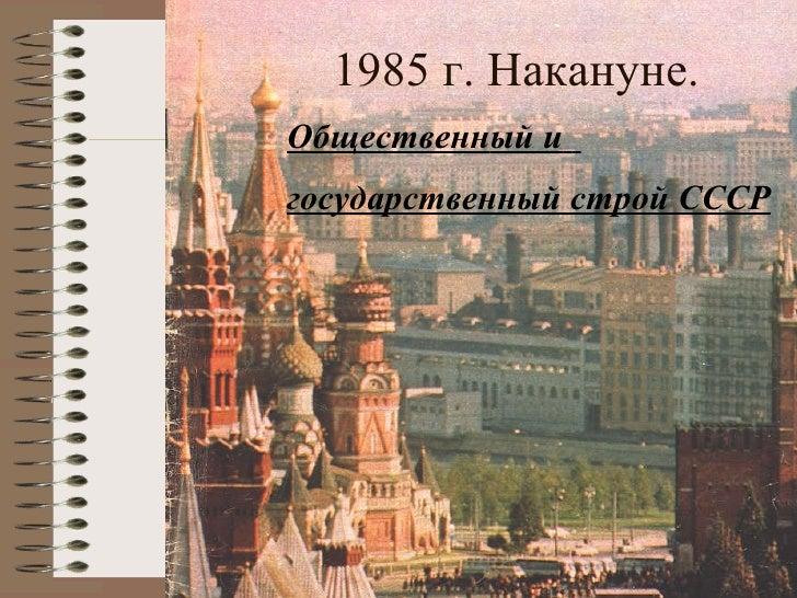 <ul><li>Общественн ый  и   </li></ul><ul><li>государственный строй  CCC Р </li></ul>1985 г. Накануне.