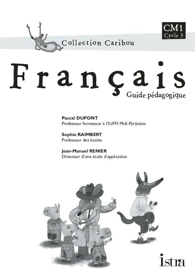 Collection Caribou F r a n ç a i sGuide pédagogique CM1 Cycle 3 Pascal DUPONT Professeur formateur à l'IUFM Midi-Pyrénées ...