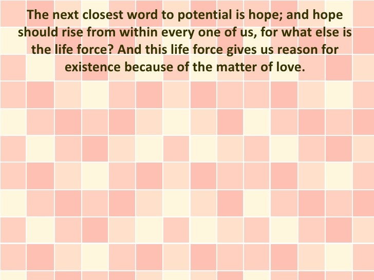 The next closest word to potential is hope; and hopeshould rise from within every one of us, for what else is  the life fo...