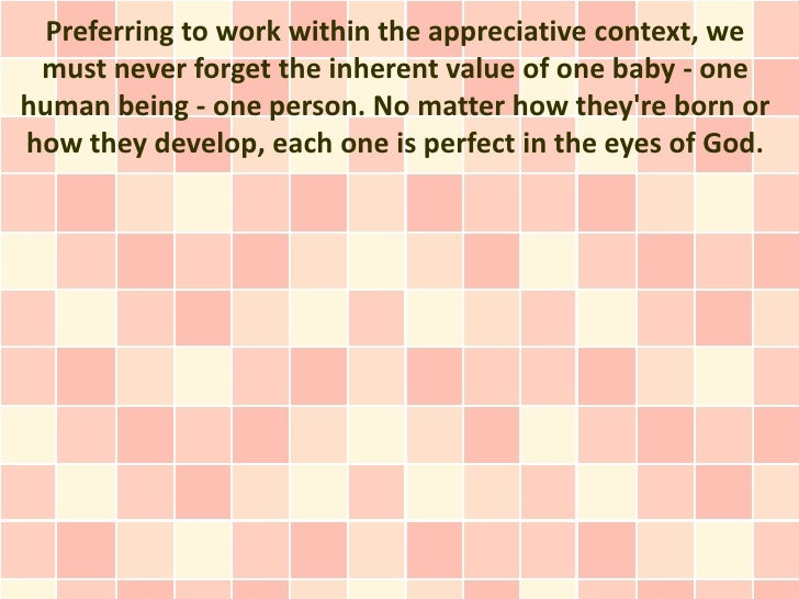 Preferring to work within the appreciative context, we must never forget the inherent value of one baby - onehuman being -...