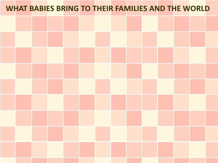 WHAT BABIES BRING TO THEIR FAMILIES AND THE WORLD