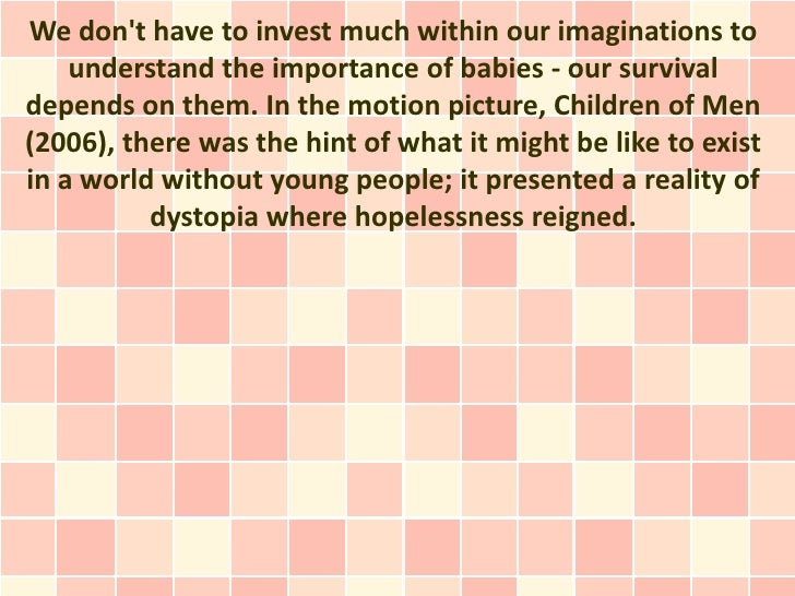 We dont have to invest much within our imaginations to    understand the importance of babies - our survivaldepends on the...