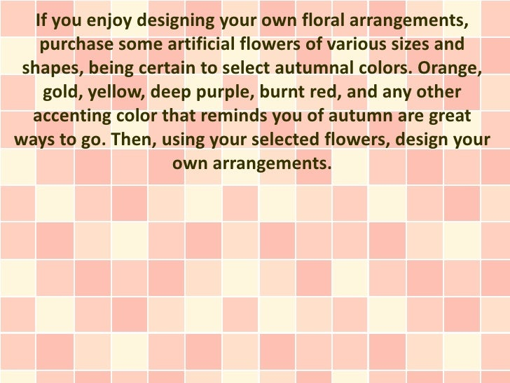 If you enjoy designing your own floral arrangements,    purchase some artificial flowers of various sizes and shapes, bein...
